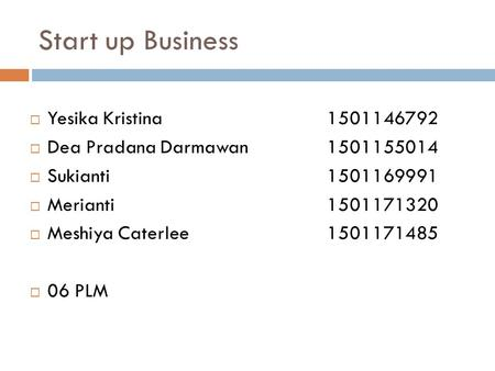 Start up Business  Yesika Kristina 1501146792  Dea Pradana Darmawan 1501155014  Sukianti 1501169991  Merianti 1501171320  Meshiya Caterlee 1501171485.