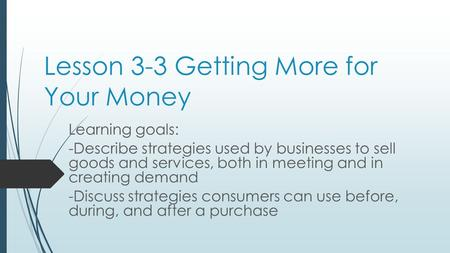 Lesson 3-3 Getting More for Your Money Learning goals: -Describe strategies used by businesses to sell goods and services, both in meeting and in creating.
