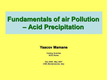 Fundamentals of air Pollution – Acid Precipitation Yaacov Mamane Visiting Scientist NCR, Rome Dec 2006 - May 2007 CNR, Monterotondo, Italy.