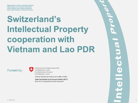 11.09.2015...1 Switzerland's Intellectual Property cooperation with Vietnam and Lao PDR Funded by: Federal Department of Economic Affairs FDEA State Secretariat.