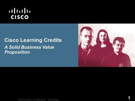 © 2006 Cisco Systems, Inc. All rights reserved.Cisco Confidential 1 Cisco Learning Credits A Solid Business Value Proposition.