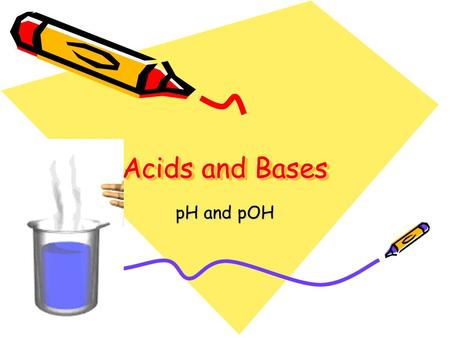 Acids and Bases pH and pOH. Intro Quiz: Put these items in pH order from most acidic to least. Blood Milk Water Lemon juice Baking soda Coffee Ammonia.