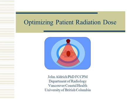 Optimizing Patient Radiation Dose John Aldrich PhD FCCPM Department of Radiology Vancouver Coastal Health University of British Columbia.