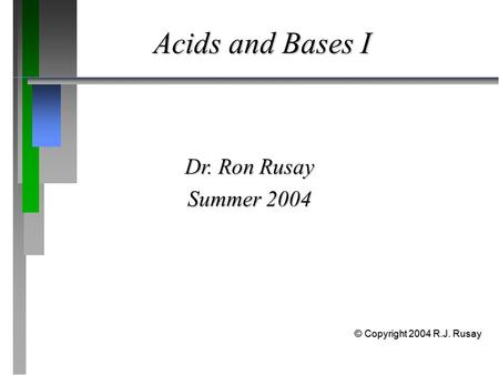 Acids and Bases I Dr. Ron Rusay Summer 2004 © Copyright 2004 R.J. Rusay.