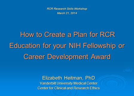 RCR Research Skills Workshop March 21, 2014 How to Create a Plan for RCR Education for your NIH Fellowship or Career Development Award Elizabeth Heitman,