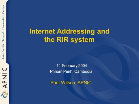 Internet Addressing and the RIR system 11 February 2004 Phnom Penh, Cambodia Paul Wilson, APNIC.