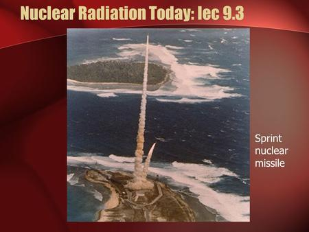 Nuclear Radiation Today: lec 9.3 Lecture 9.3 Sprint nuclear missile.