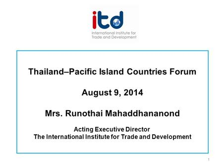 Thailand–Pacific Island Countries Forum August 9, 2014 Mrs. Runothai Mahaddhananond Acting Executive Director The International Institute for Trade and.