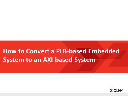 FPGA and ASIC Technology Comparison - 1 © 2009 Xilinx, Inc. All Rights Reserved How to Convert a PLB-based Embedded System to an AXI-based System.
