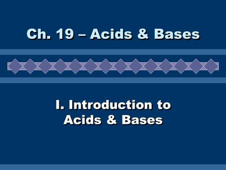 I. Introduction to Acids & Bases Ch. 19 – Acids & Bases.