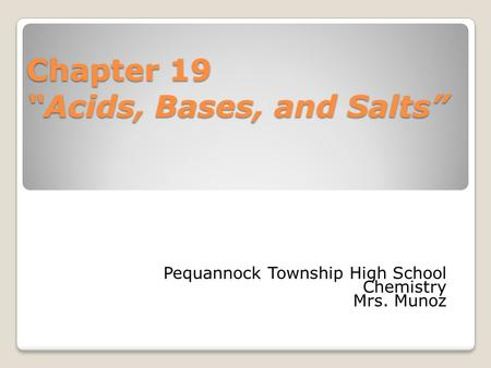"Chapter 19 ""Acids, Bases, and Salts"" Pequannock Township High School Chemistry Mrs. Munoz."