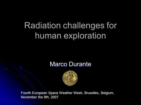 Radiation challenges for human exploration Marco Durante Fourth European Space Weather Week, Bruxelles, Belgium, November the 9th, 2007.