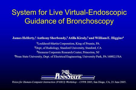 System for Live Virtual-Endoscopic Guidance of Bronchoscopy James Helferty, 1 Anthony Sherbondy, 2 Atilla Kiraly, 3 and William E. Higgins 4 1 Lockheed-Martin.