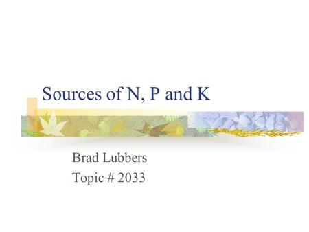 Sources of N, P and K Brad Lubbers Topic # 2033. Introduction Nitrogen, Phosphorus and Potassium Common forms taken up by the plant Early forms of phosphorus.