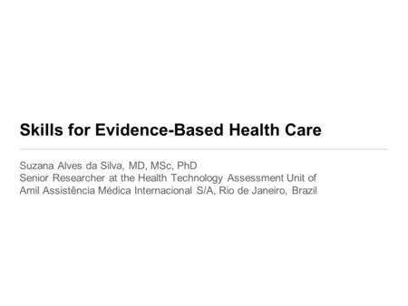 Skills for Evidence-Based Health Care Suzana Alves da Silva, MD, MSc, PhD Senior Researcher at the Health Technology Assessment Unit of Amil Assistência.