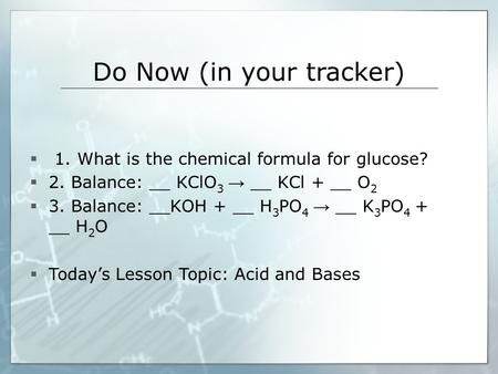 Do Now (in your tracker)  1. What is the chemical formula for glucose?  2. Balance: __ KClO 3 → __ KCl + __ O 2  3. Balance: __KOH + __ H 3 PO 4 → __.