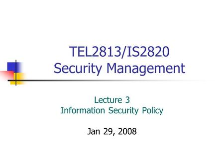 TEL2813/IS2820 Security Management Lecture 3 Information Security Policy Jan 29, 2008.