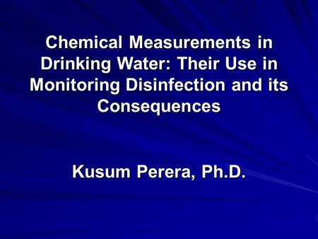 Chemical Measurements in Drinking Water: Their Use in Monitoring Disinfection and its Consequences Kusum Perera, Ph.D.