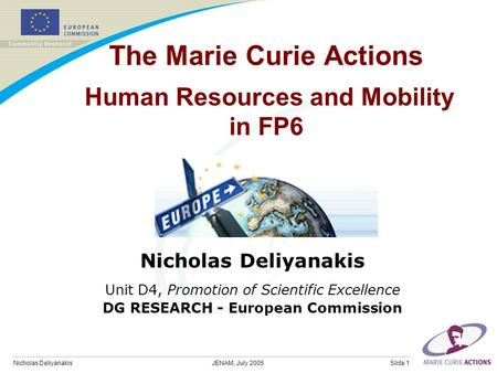 Nicholas DeliyanakisSlide 1JENAM, July 2005 The Marie Curie Actions Human Resources and Mobility in FP6 Nicholas Deliyanakis Unit D4, Promotion of Scientific.