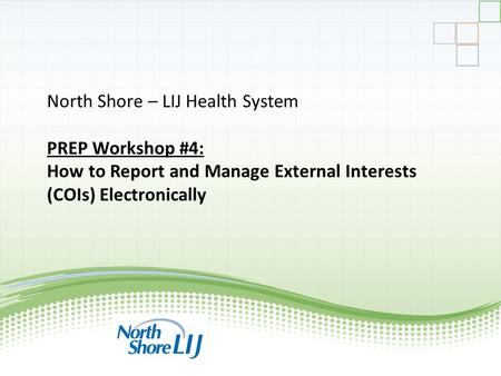 North Shore – LIJ Health System PREP Workshop #4: How to Report and Manage External Interests (COIs) Electronically.