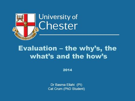 Evaluation – the why's, the what's and the how's 2014 Dr Basma Ellahi (PI) Cat Crum (PhD Student)