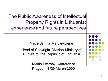 1 The Public Awareness of Intellectual Property Rights in Lithuania: experience and future perspectives Media Literacy Conference Prague, 18/20 March 2009.