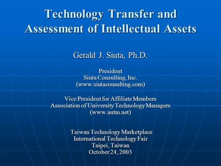 Technology Transfer and Assessment of Intellectual Assets Gerald J. Siuta, Ph.D. President Siuta Consulting, Inc. (www.siutaconsulting.com) Vice President.