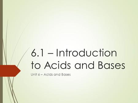 6.1 – Introduction to Acids and Bases Unit 6 – Acids and Bases.