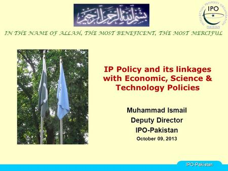 IP Policy and its linkages with Economic, Science & Technology Policies Muhammad Ismail Deputy Director IPO-Pakistan October 09, 2013 IN THE NAME OF ALLAH,