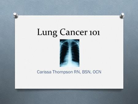 "Lung Cancer 101 Carissa Thompson RN, BSN, OCN. Dispelling the myths O ""Only smokers get Lung cancer"" O ""More women die from Breast cancer than from Lung."