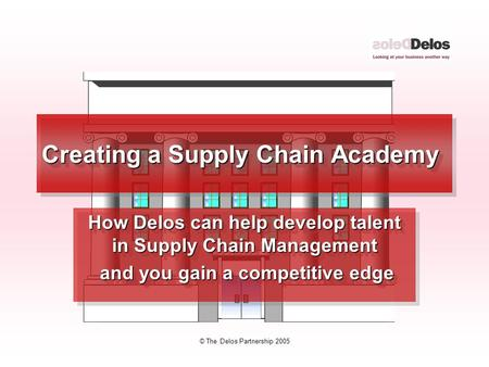 © The Delos Partnership 2005 Creating a Supply Chain Academy How Delos can help develop talent in Supply Chain Management and you gain a competitive edge.