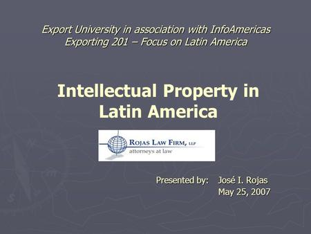 Export University in association with InfoAmericas Exporting 201 – Focus on Latin America Presented by: José I. Rojas May 25, 2007 Intellectual Property.