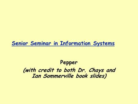 Senior Seminar in Information Systems Pepper (with credit to both Dr. Chays and Ian Sommerville book slides)