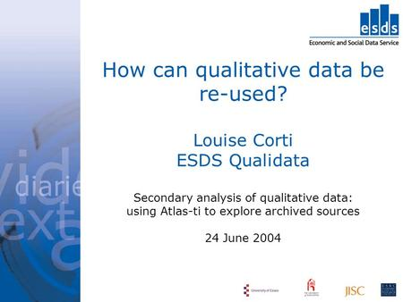 How can qualitative data be re-used? Louise Corti ESDS Qualidata Secondary analysis of qualitative data: using Atlas-ti to explore archived sources 24.