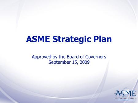 ASME Strategic Plan Approved by the Board of Governors September 15, 2009.