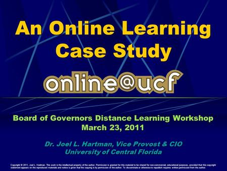 An Online Learning Case Study Board of Governors Distance Learning Workshop March 23, 2011 Dr. Joel L. Hartman, Vice Provost & CIO University of Central.