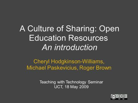 A Culture of Sharing: Open Education Resources An introduction Cheryl Hodgkinson-Williams, Michael Paskevicius, Roger Brown Teaching with Technology Seminar.