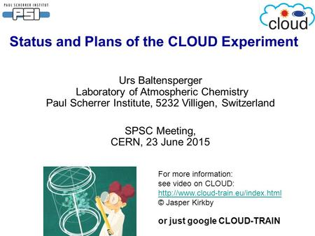 Status and Plans of the CLOUD Experiment Urs Baltensperger Laboratory of Atmospheric Chemistry Paul Scherrer Institute, 5232 Villigen, Switzerland SPSC.
