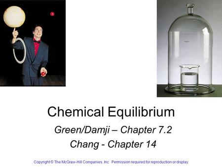 Chemical Equilibrium Green/Damji – Chapter 7.2 Chang - Chapter 14 Copyright © The McGraw-Hill Companies, Inc. Permission required for reproduction or display.