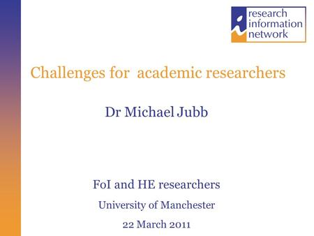 Challenges for academic researchers Dr Michael Jubb FoI and HE researchers University of Manchester 22 March 2011.