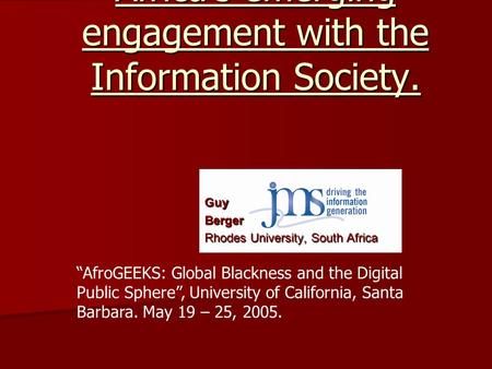"Modernisation & Africa's emerging engagement with the Information Society. ""AfroGEEKS: Global Blackness and the Digital Public Sphere"", University of California,"