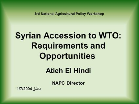 Syrian Accession to WTO: Requirements and Opportunities Atieh El Hindi NAPC Director دمشق 1/7/2004 rd National Agricultural Policy Workshop 3.