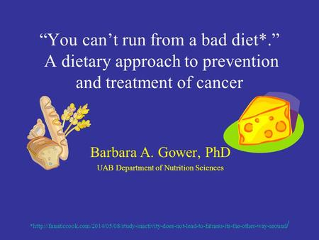 """You can't run from a bad diet*."" A dietary approach to prevention and treatment of cancer Barbara A. Gower, PhD UAB Department of Nutrition Sciences *http://fanaticcook.com/2014/05/08/study-inactivity-does-not-lead-to-fatness-its-the-other-way-around."