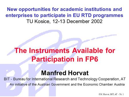 ©M. Horvat, BIT, AT - Nr. 1 The Instruments Available for Participation in FP6 Manfred Horvat BIT - Bureau for International Research and Technology Cooperation,