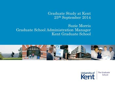 Graduate Study at Kent 25 th September 2014 Suzie Morris Graduate School Administration Manager Kent Graduate School The Graduate School.