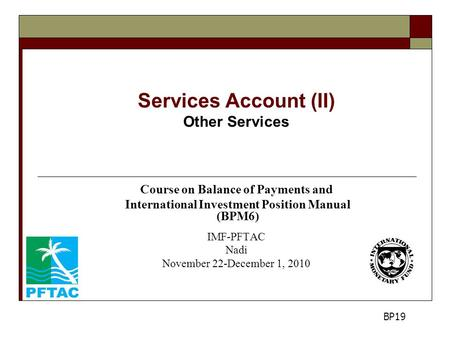 Services Account (II) Other Services Course on Balance of Payments and International Investment Position Manual (BPM6) IMF-PFTAC Nadi November 22-December.