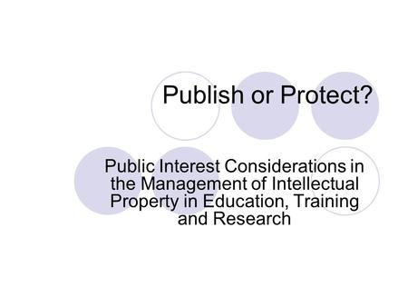 Publish or Protect? Public Interest Considerations in the Management of Intellectual Property in Education, Training and Research.