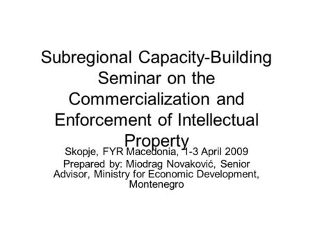 Subregional Capacity-Building Seminar on the Commercialization and Enforcement of Intellectual Property Skopje, FYR Macedonia, 1-3 April 2009 Prepared.