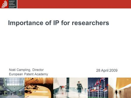 Importance of IP for researchers Noël Campling, Director European Patent Academy 28 April 2009.