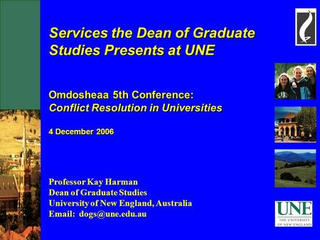 Services the Dean of Graduate Studies Presents at UNE Omdosheaa 5th Conference: Conflict Resolution in Universities 4 December 2006 Professor Kay Harman.